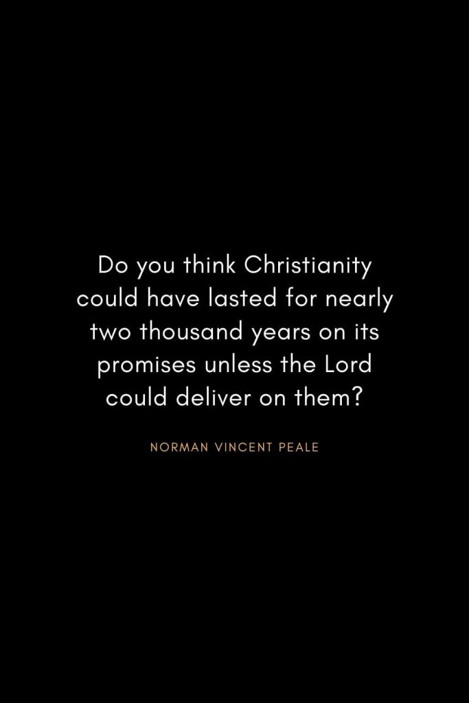 Norman Vincent Peale Quotes (16): Do you think Christianity could have lasted for nearly two thousand years on its promises unless the Lord could deliver on them?