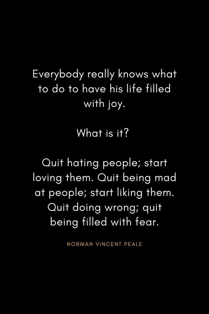 Norman Vincent Peale Quotes (18): Everybody really knows what to do to have his life filled with joy. What is it? Quit hating people; start loving them. Quit being mad at people; start liking them. Quit doing wrong; quit being filled with fear.