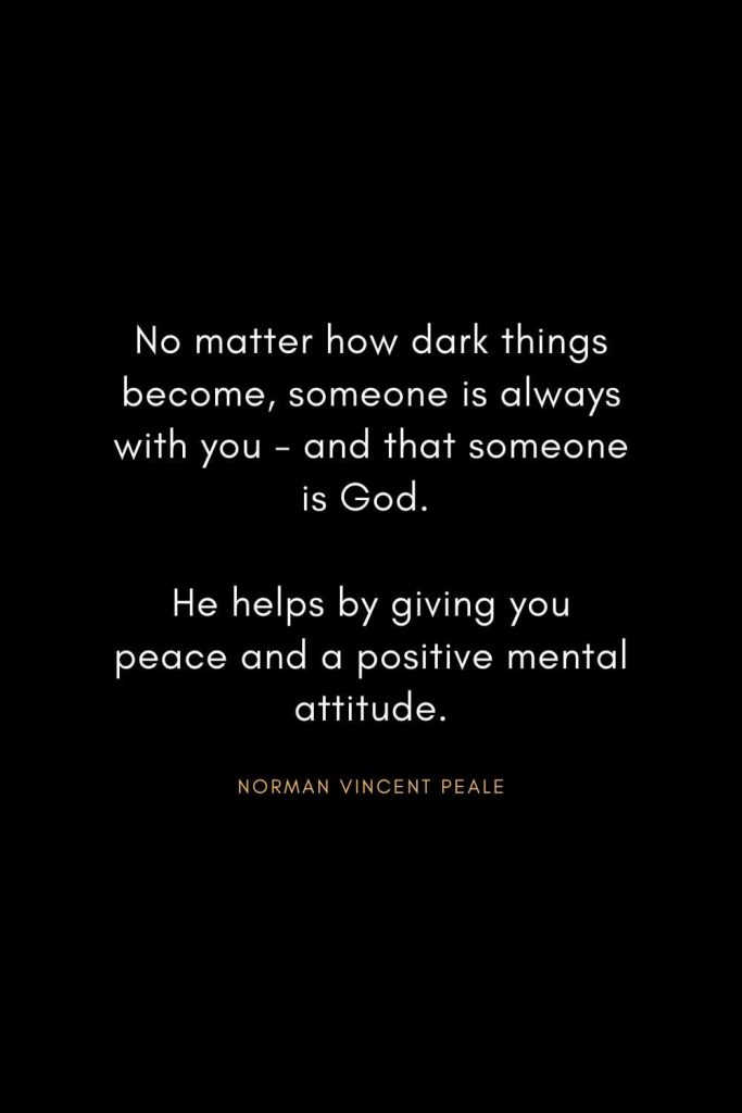 Norman Vincent Peale Quotes (2): No matter how dark things become, someone is always with you - and that someone is God. He helps by giving you peace and a positive mental attitude.