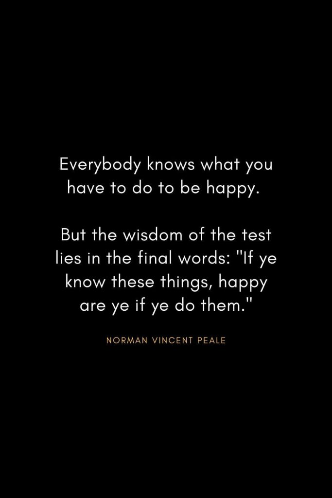 "Norman Vincent Peale Quotes (20): Everybody knows what you have to do to be happy. But the wisdom of the test lies in the final words: ""If ye know these things, happy are ye if ye do them."""