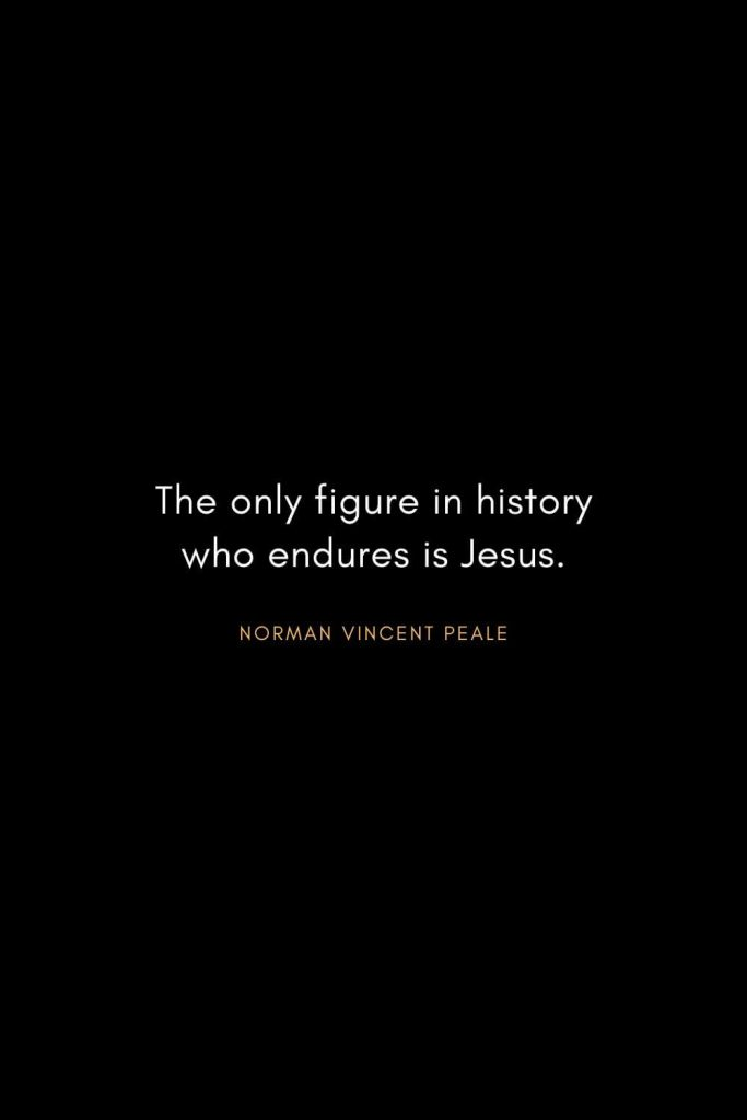 Norman Vincent Peale Quotes (21): The only figure in history who endures is Jesus.