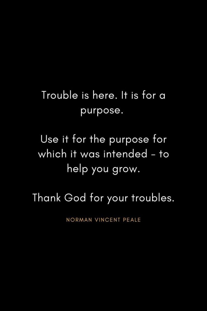 Norman Vincent Peale Quotes (23): Trouble is here. It is for a purpose. Use it for the purpose for which it was intended - to help you grow. Thank God for your troubles.