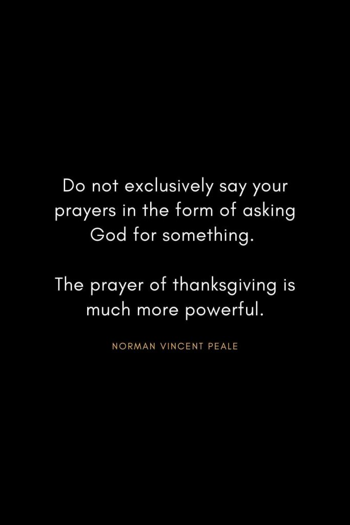 Norman Vincent Peale Quotes (3): Do not exclusively say your prayers in the form of asking God for something. The prayer of thanksgiving is much more powerful.