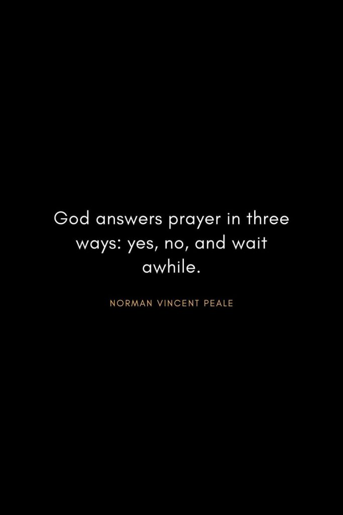 Norman Vincent Peale Quotes (4): God answers prayer in three ways: yes, no, and wait awhile.