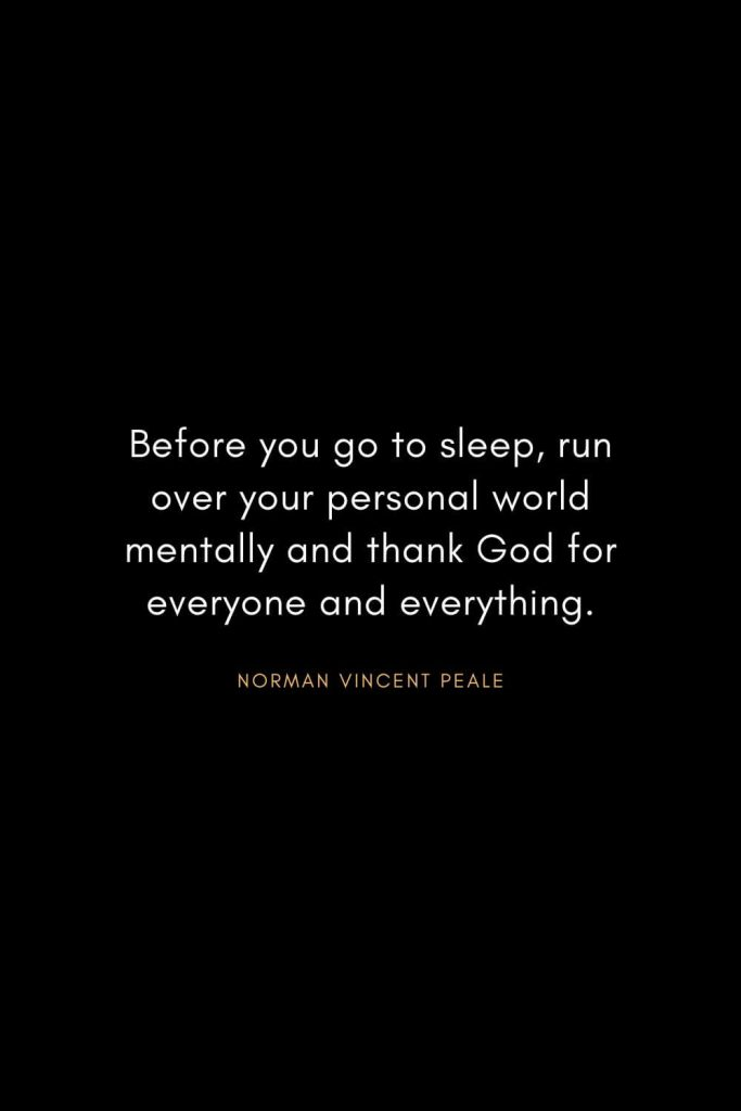 Norman Vincent Peale Quotes (5): Before you go to sleep, run over your personal world mentally and thank God for everyone and everything.