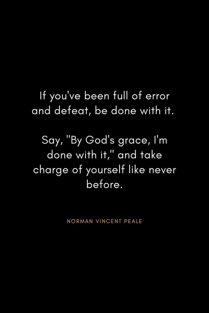 "Norman Vincent Peale Quotes (6): If you've been full of error and defeat, be done with it. Say, ""By God's grace, I'm done with it,"" and take charge of yourself like never before."