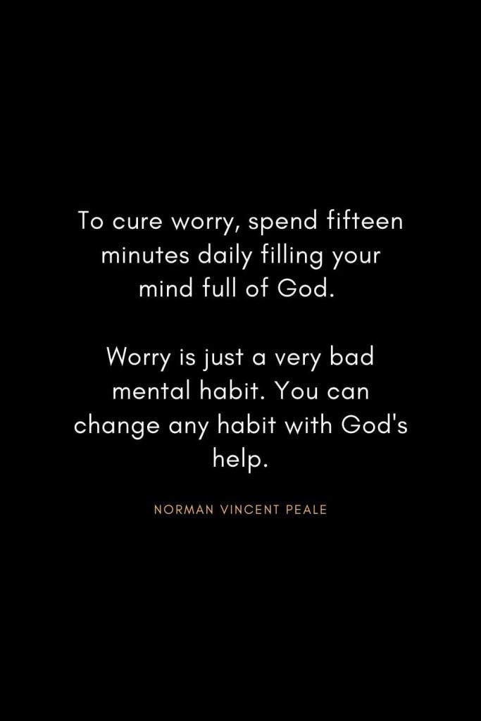 Norman Vincent Peale Quotes (7): To cure worry, spend fifteen minutes daily filling your mind full of God. Worry is just a very bad mental habit. You can change any habit with God's help.