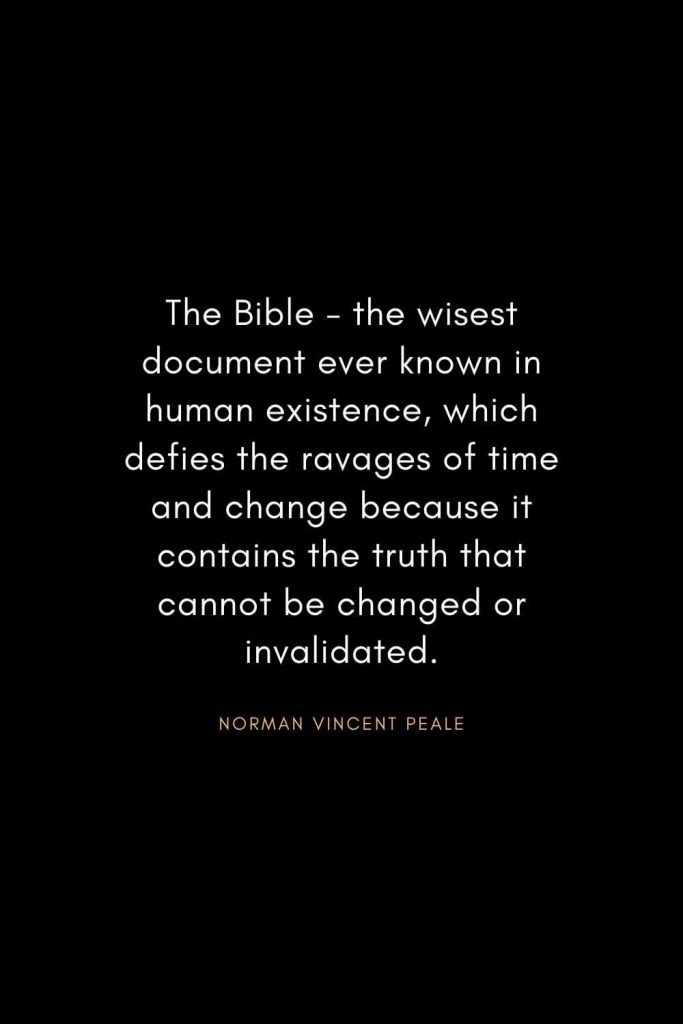 Norman Vincent Peale Quotes (9): The Bible - the wisest document ever known in human existence, which defies the ravages of time and change because it contains the truth that cannot be changed or invalidated.