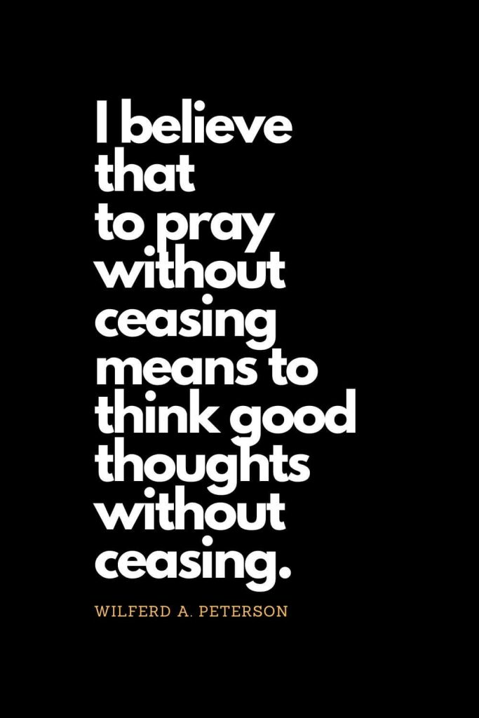 Prayer quotes (1): I believe that to pray without ceasing means to think good thoughts without ceasing. - Wilferd A. Peterson