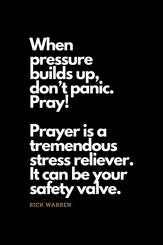Prayer quotes (10): When pressure builds up, don't panic. Pray! Prayer is a tremendous stress reliever. It can be your safety valve. - Rick Warren
