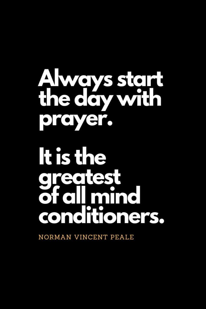 Prayer quotes (12): Always start the day with prayer. It is the greatest of all mind conditioners. - Norman Vincent Peale
