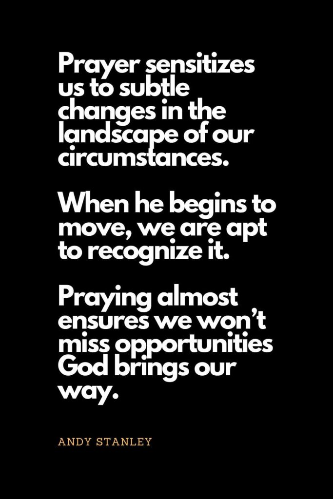 Prayer quotes (13): Prayer sensitizes us to subtle changes in the landscape of our circumstances. When he begins to move, we are apt to recognize it. Praying almost ensures we won't miss opportunities God brings our way. - Andy Stanley