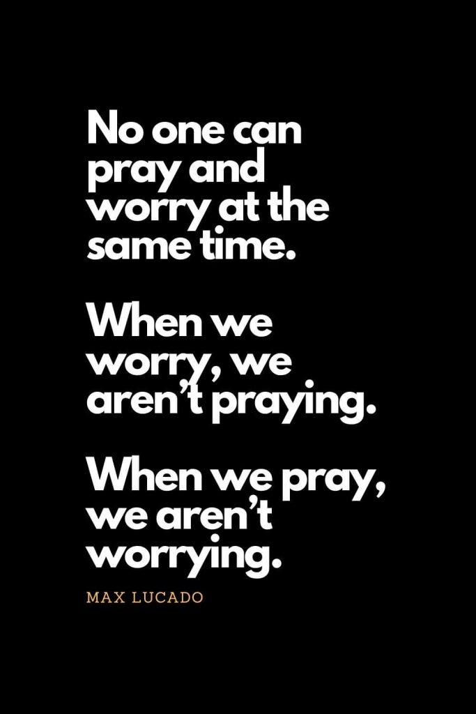 Prayer quotes (14): No one can pray and worry at the same time. When we worry, we aren't praying. When we pray, we aren't worrying. - Max Lucado