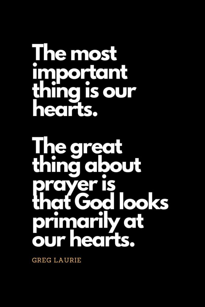 Prayer quotes (16): The most important thing is our hearts. The great thing about prayer is that God looks primarily at our hearts. - Greg Laurie
