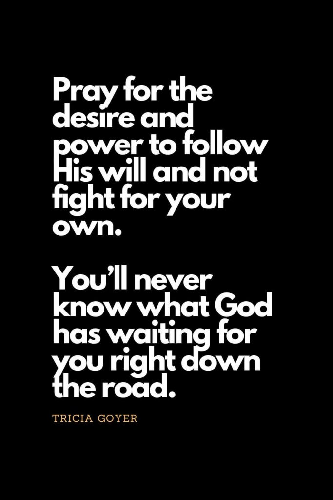 Prayer quotes (19): Pray for the desire and power to follow His will and not fight for your own. You'll never know what God has waiting for you right down the road. - Tricia Goyer