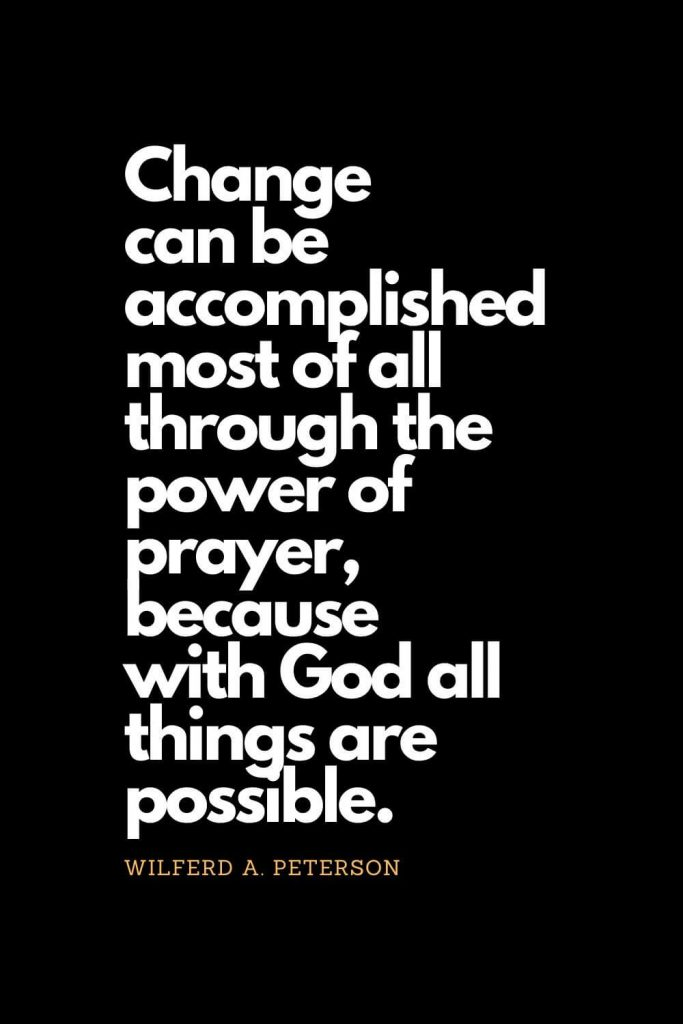 Prayer quotes (2): Change can be accomplished most of all through the power of prayer, because with God all things are possible. - Wilferd A. Peterson