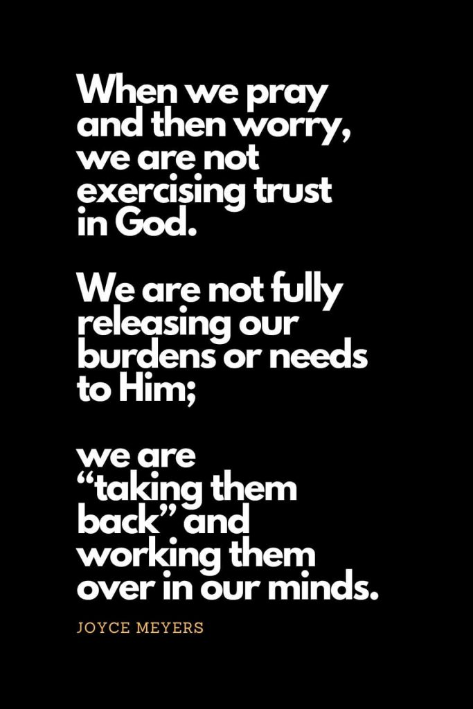 "Prayer quotes (21): When we pray and then worry, we are not exercising trust in God. We are not fully releasing our burdens or needs to Him; we are ""taking them back"" and working them over in our minds. - Joyce Meyers"