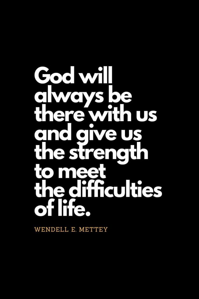 Prayer quotes (23): God will always be there with us and give us the strength to meet the difficulties of life. - Wendell E. Mettey