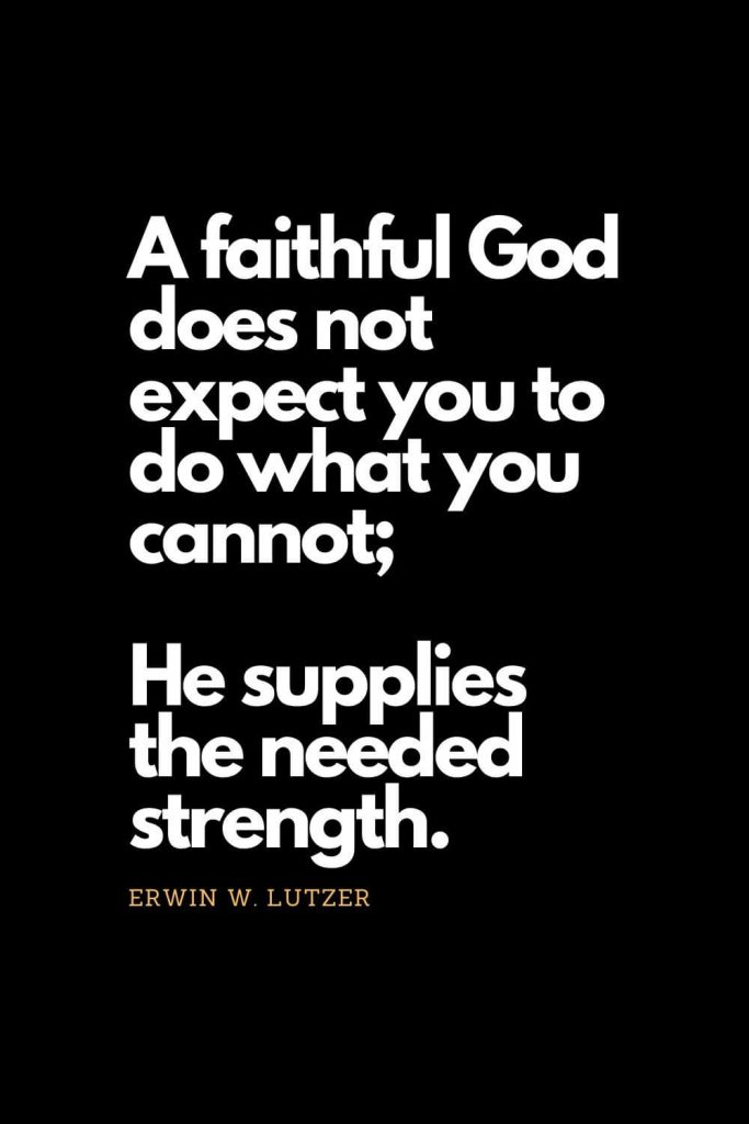 Prayer quotes (24): A faithful God does not expect you to do what you cannot; He supplies the needed strength. - Erwin W. Lutzer
