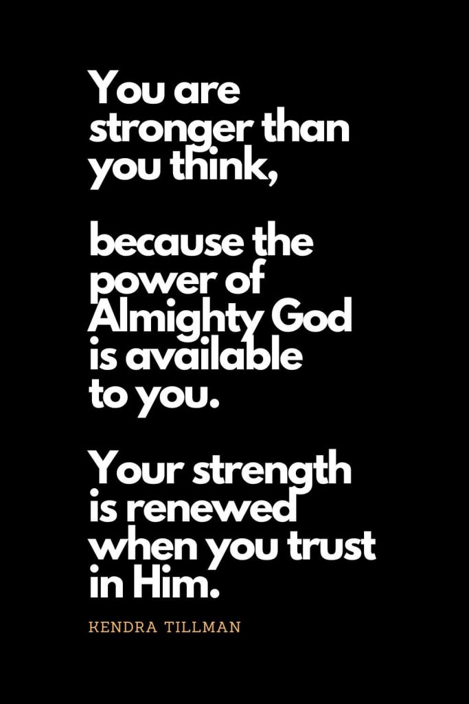 Prayer quotes (26): You are stronger than you think, because the power of Almighty God is available to you. Your strength is renewed when you trust in Him. Kendra Tillman