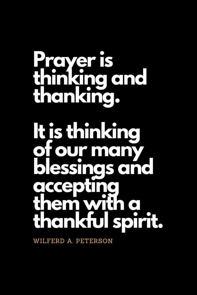 Prayer quotes (27): Prayer is thinking and thanking. It is thinking of our many blessings and accepting them with a thankful spirit. - Wilferd A. Peterson