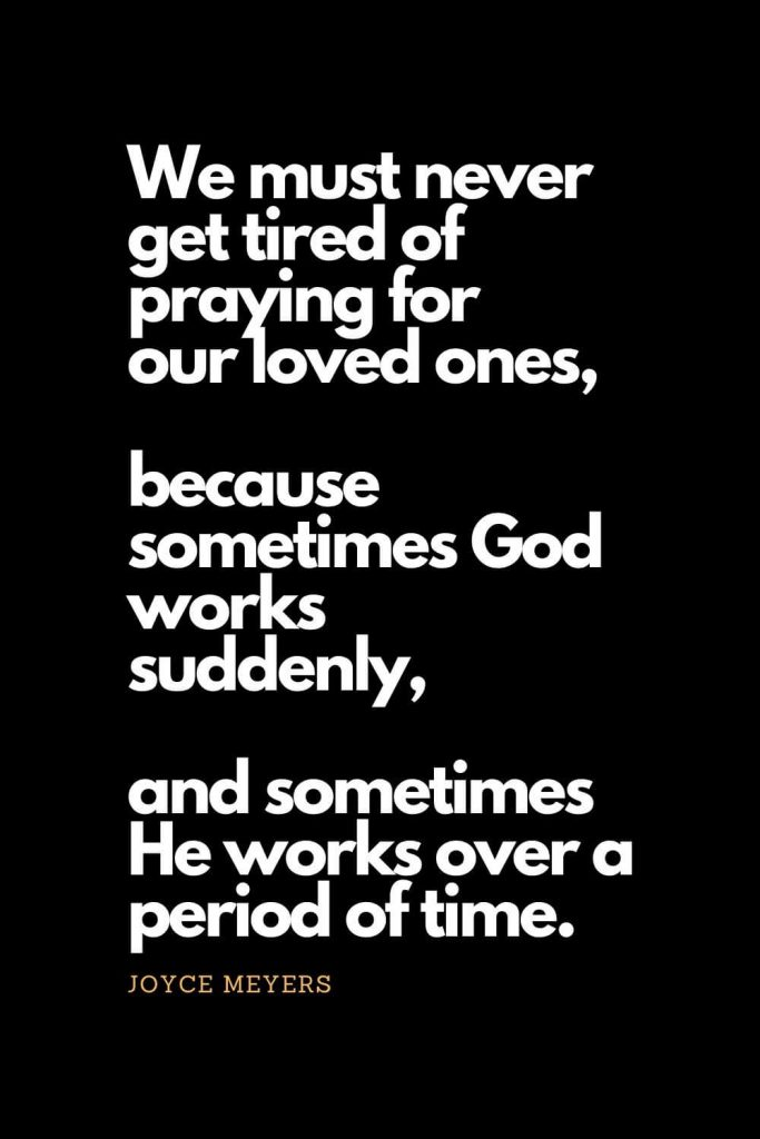 Prayer quotes (28): We must never get tired of praying for our loved ones, because sometimes God works suddenly, and sometimes He works over a period of time. - Joyce Meyers
