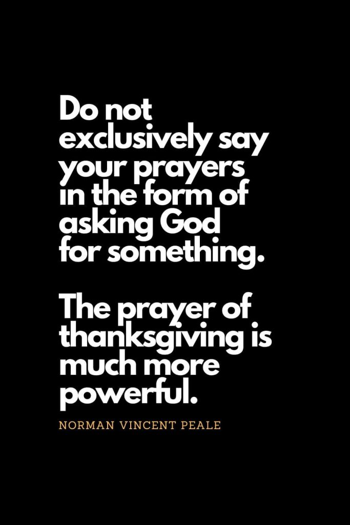 Prayer quotes (29): Do not exclusively say your prayers in the form of asking God for something. The prayer of thanksgiving is much more powerful. - Norman Vincent Peale