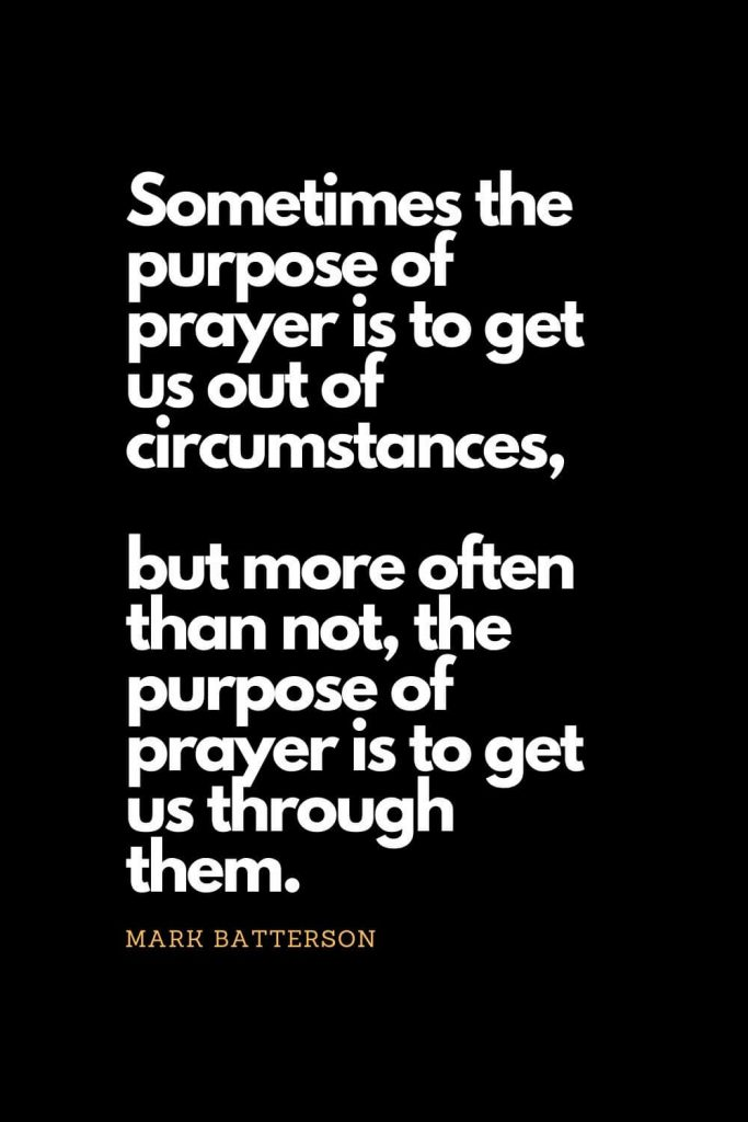 Prayer quotes (30): Sometimes the purpose of prayer is to get us out of circumstances, but more often than not, the purpose of prayer is to get us through them. - Mark Batterson