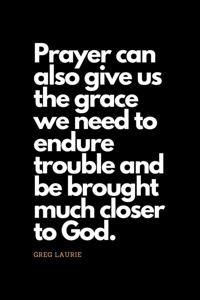 Prayer quotes (31): Prayer can also give us the grace we need to endure trouble and be brought much closer to God. - Greg Laurie