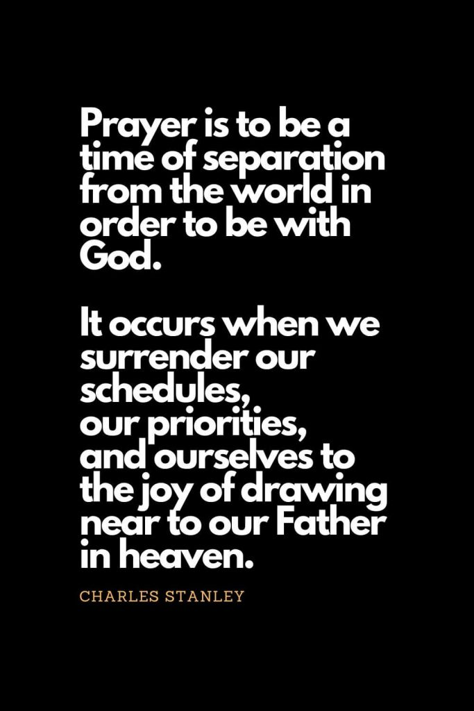 Prayer quotes (32): Prayer is to be a time of separation from the world in order to be with God. It occurs when we surrender our schedules, our priorities, and ourselves to the joy of drawing near to our Father in heaven. - Charles Stanley