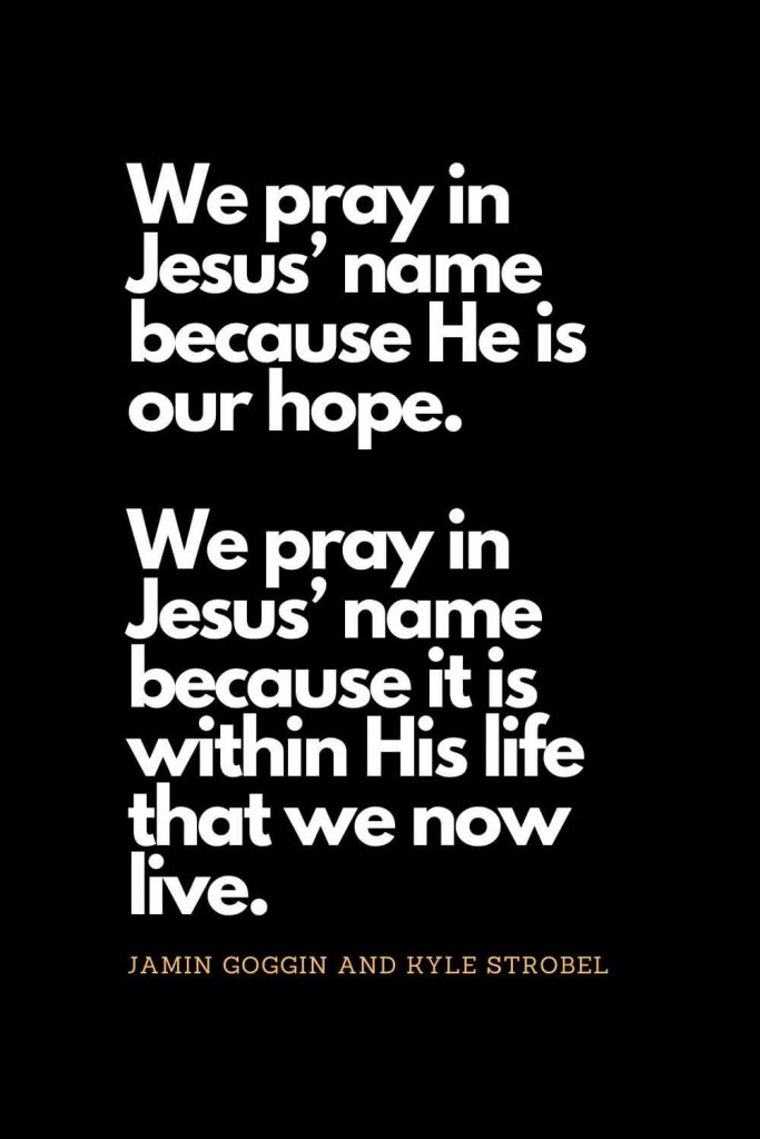 Prayer quotes (34): We pray in Jesus' name because He is our hope. We pray in Jesus' name because it is within His life that we now live. - Jamin Goggin and Kyle Strobel