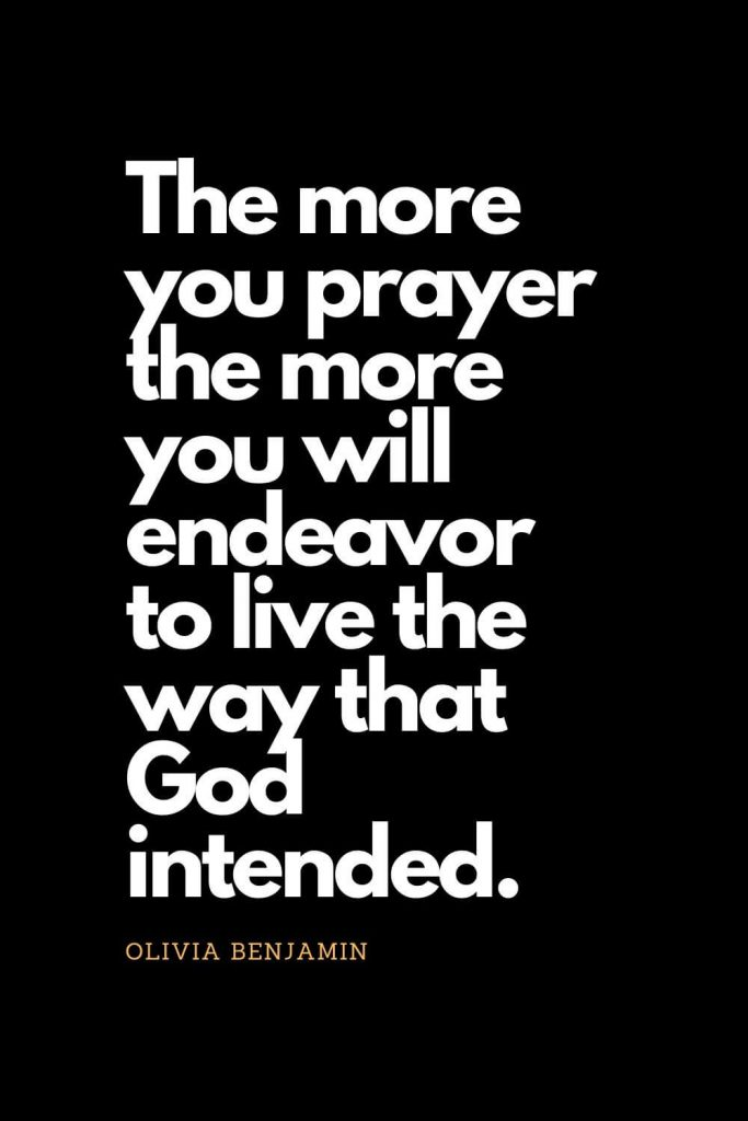 Prayer quotes (36): The more you prayer the more you will endeavor to live the way that God intended. - Olivia Benjamin