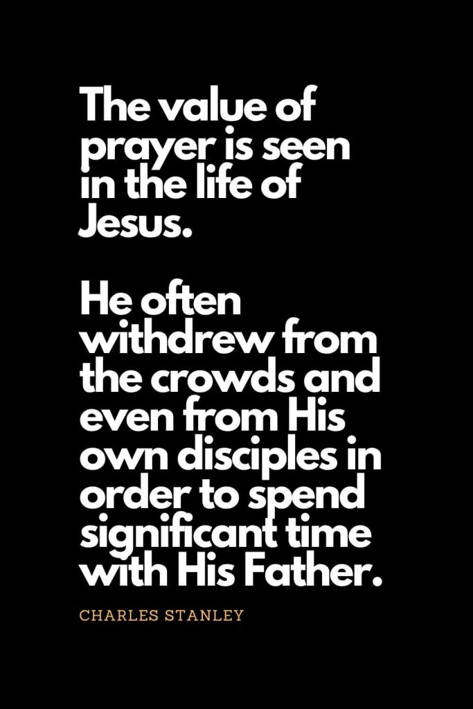 Prayer quotes (38): The value of prayer is seen in the life of Jesus. He often withdrew from the crowds and even from His own disciples in order to spend significant time with His Father. - Charles Stanley
