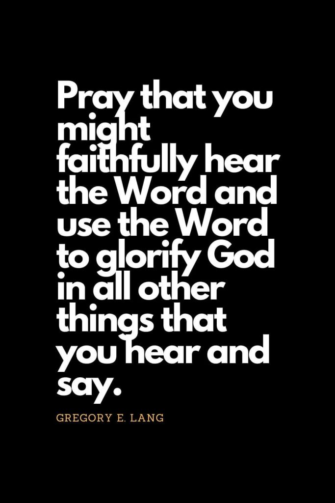 Prayer quotes (39): Pray that you might faithfully hear the Word and use the Word to glorify God in all other things that you hear and say. - Gregory E. Lang