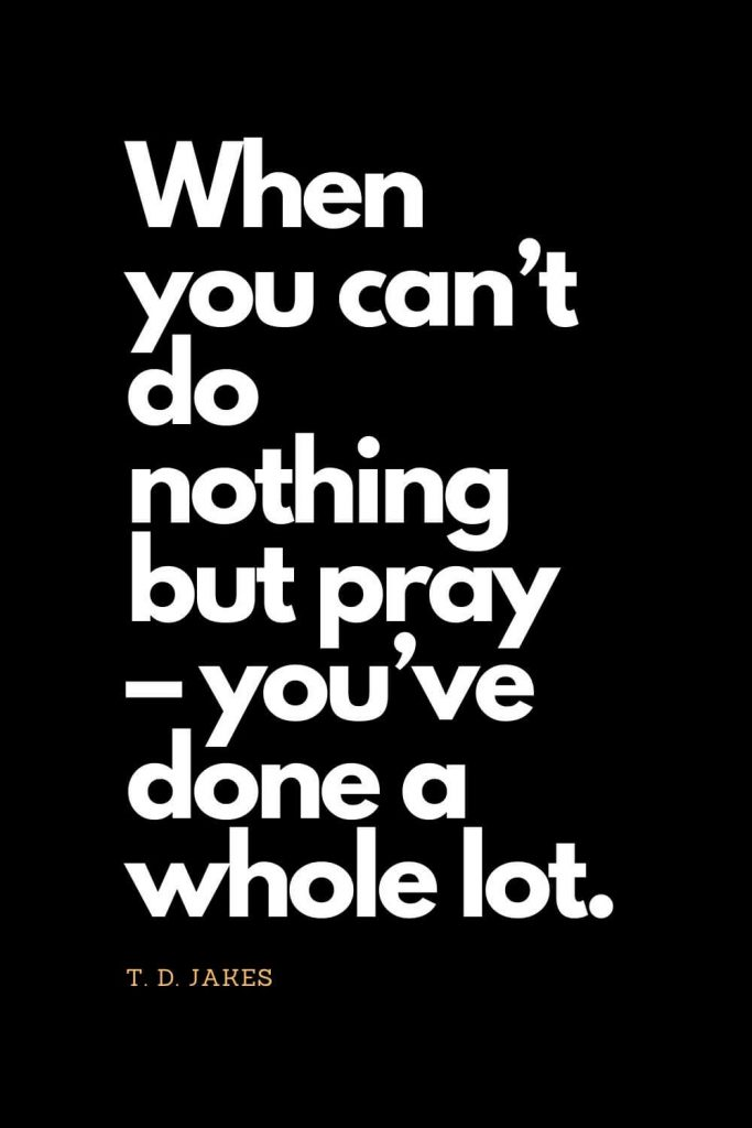 Prayer quotes (40): When you can't do nothing but pray - you've done a whole lot. - T. D. Jakes