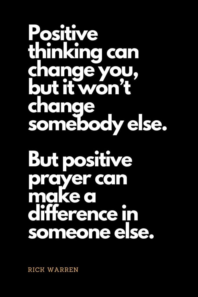 Prayer quotes (42): Positive thinking can change you, but it won't change somebody else. But positive prayer can make a difference in someone else. - Rick Warren