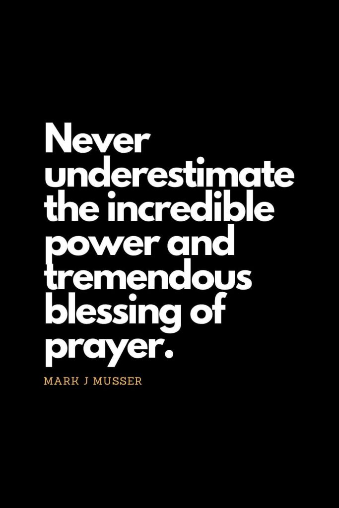 Prayer quotes (43): Never underestimate the incredible power and tremendous blessing of prayer. - Mark J Musser