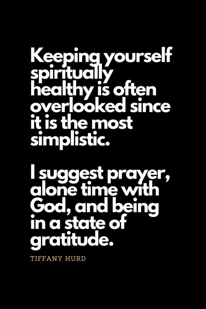 Prayer quotes (47): Keeping yourself spiritually healthy is often overlooked since it is the most simplistic. I suggest prayer, alone time with God, and being in a state of gratitude. - Tiffany Hurd