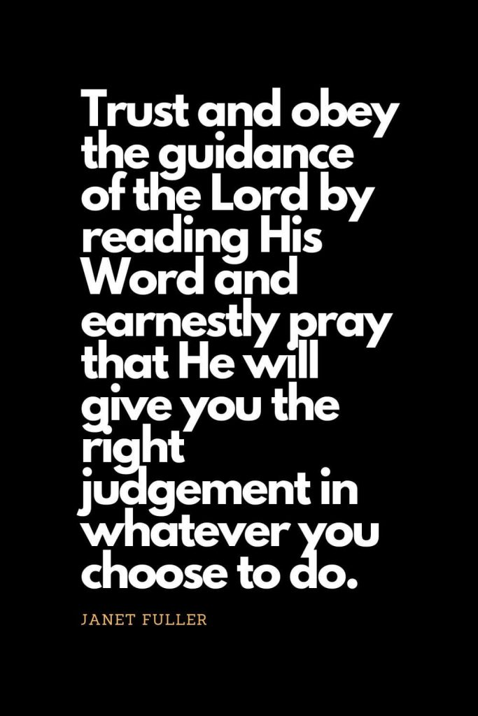Prayer quotes (48): Trust and obey the guidance of the Lord by reading His Word and earnestly pray that He will give you the right judgement in whatever you choose to do. - Janet Fuller