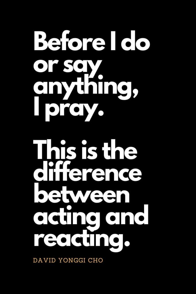 Prayer quotes (49): Before I do or say anything, I pray. This is the difference between acting and reacting. - David Yonggi Cho
