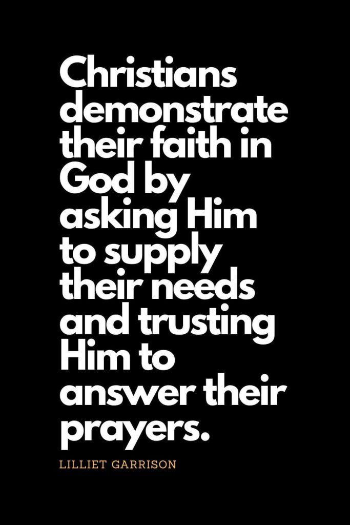 Prayer quotes (57): Christians demonstrate their faith in God by asking Him to supply their needs and trusting Him to answer their prayers. - Lilliet Garrison