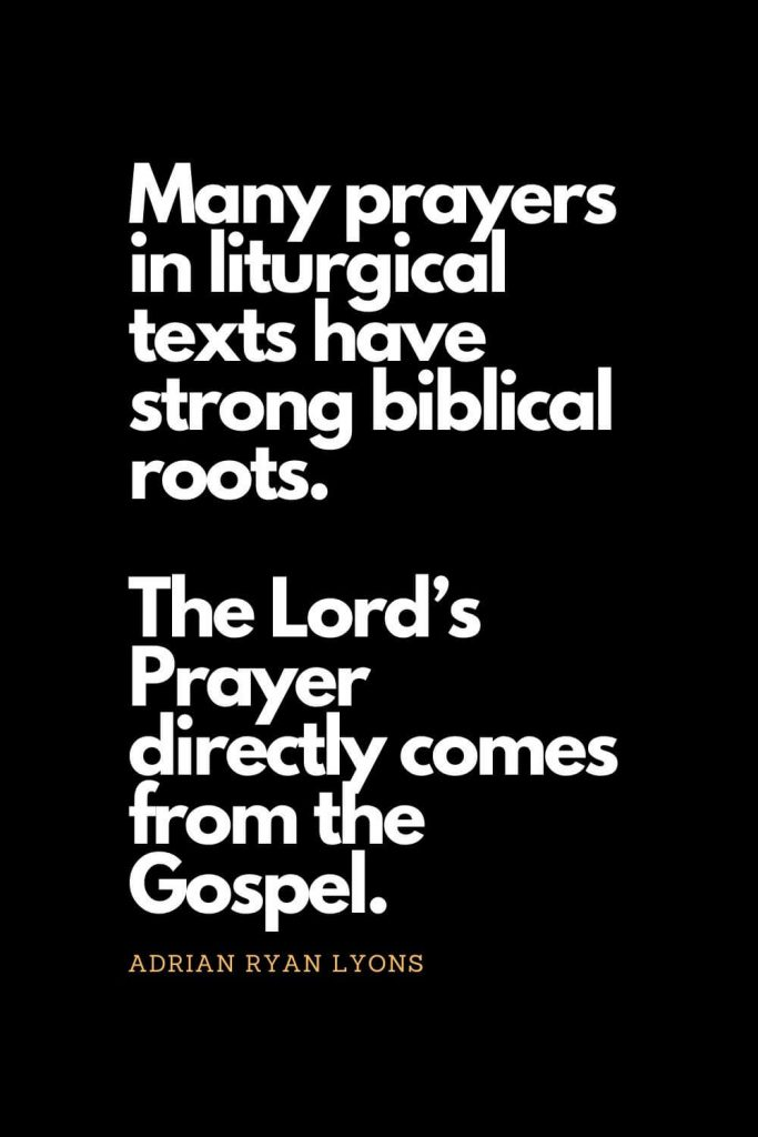 Prayer quotes (58): Many prayers in liturgical texts have strong biblical roots. The Lord's Prayer directly comes from the Gospel. - Adrian Ryan Lyons