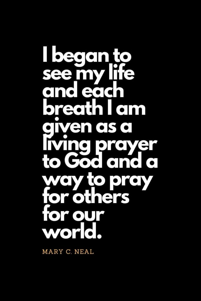 Prayer quotes (6): I began to see my life and each breath I am given as a living prayer to God and a way to pray for others for our world. - Mary C. Neal