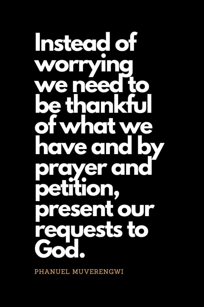 Prayer quotes (60): Instead of worrying we need to be thankful of what we have and by prayer and petition, present our requests to God. - Phanuel Muverengwi
