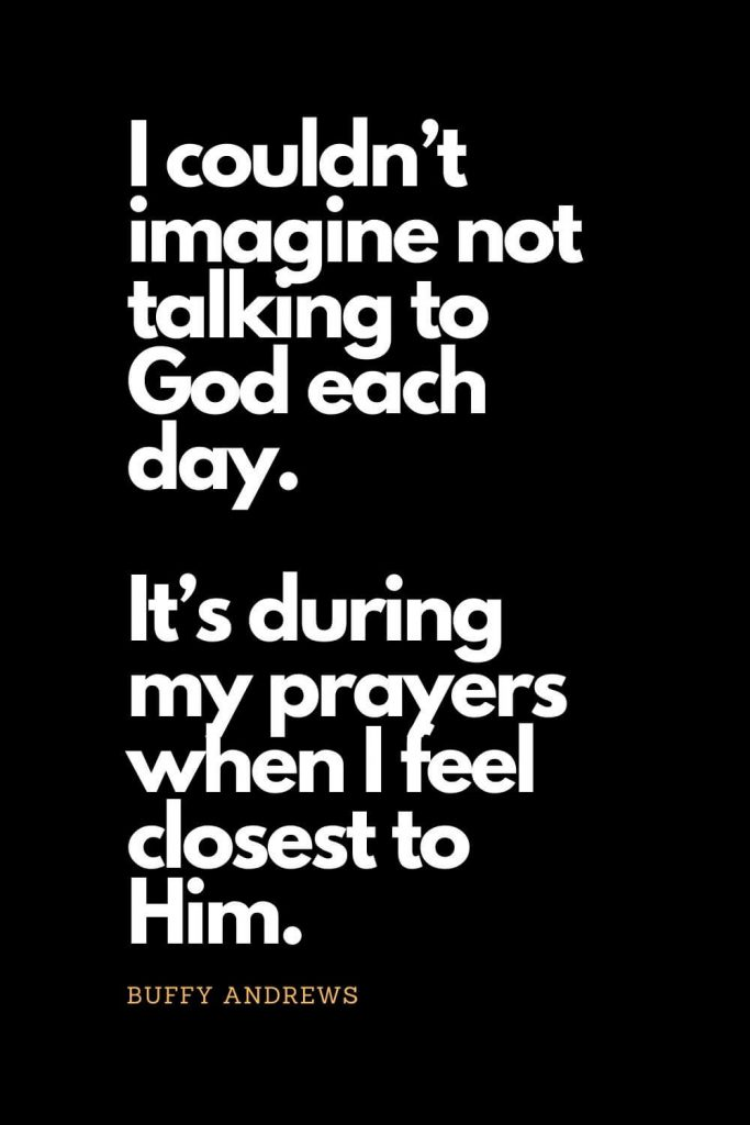Prayer quotes (61): I couldn't imagine not talking to God each day. It's during my prayers when I feel closest to Him. - Buffy Andrews