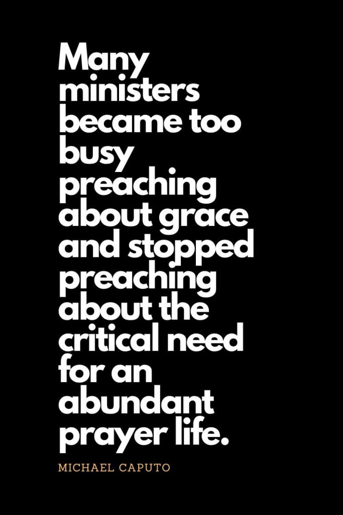 Prayer quotes (63): Many ministers became too busy preaching about grace and stopped preaching about the critical need for an abundant prayer life. - Michael Caputo