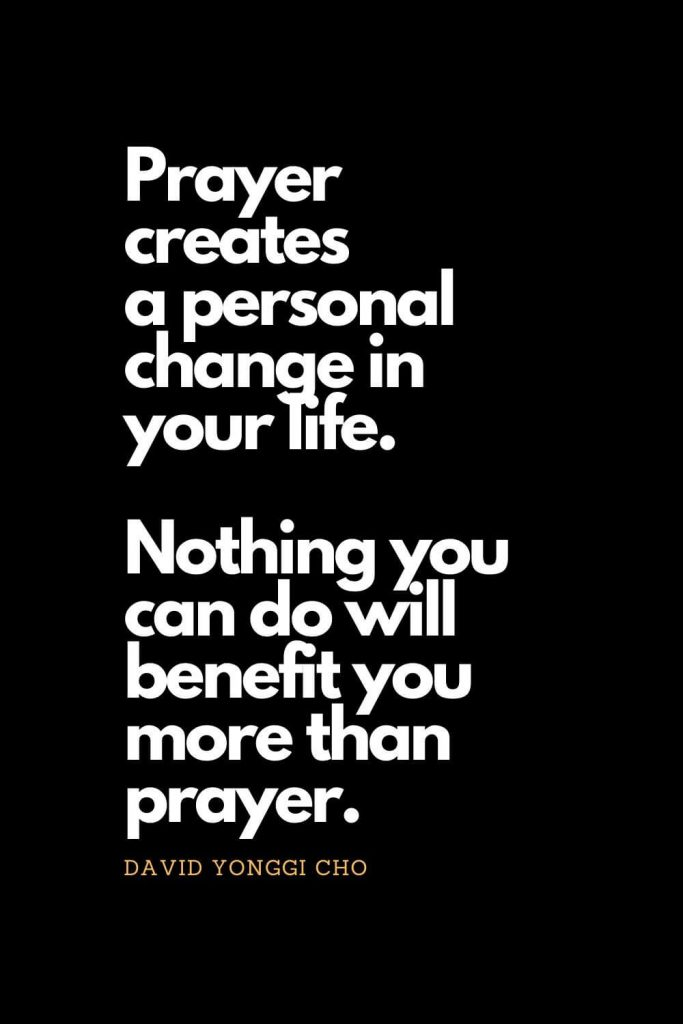 Prayer quotes (8): Prayer creates a personal change in your life. Nothing you can do will benefit you more than prayer. - David Yonggi Cho