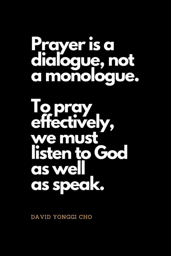 Prayer quotes (9): Prayer is a dialogue, not a monologue. To pray effectively, we must listen to God as well as speak. - David Yonggi Cho