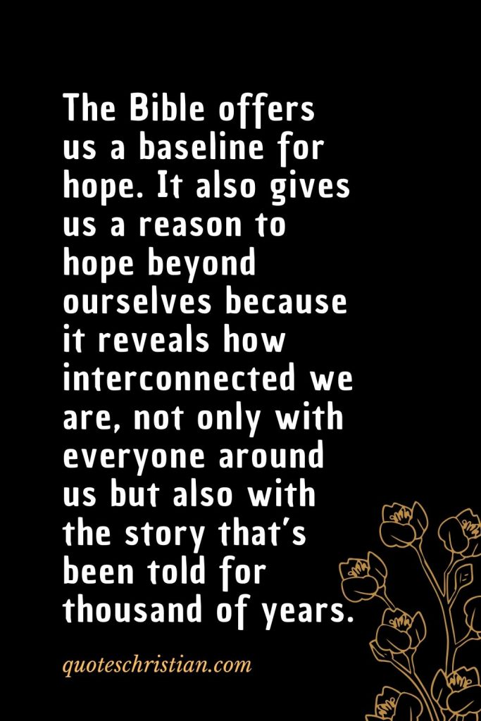 Quotes about the Bible (12): The Bible offers us a baseline for hope. It also gives us a reason to hope beyond ourselves because it reveals how interconnected we are, not only with everyone around us but also with the story that's been told for thousand of years.