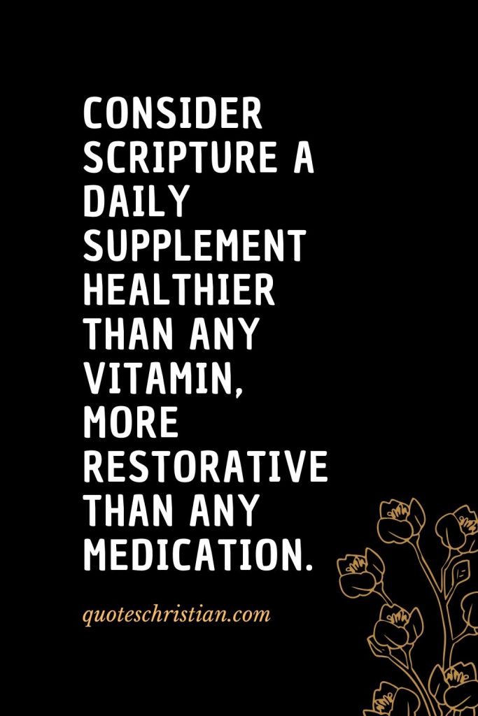 Quotes about the Bible (18): Consider Scripture a daily supplement healthier than any vitamin, more restorative than any medication.